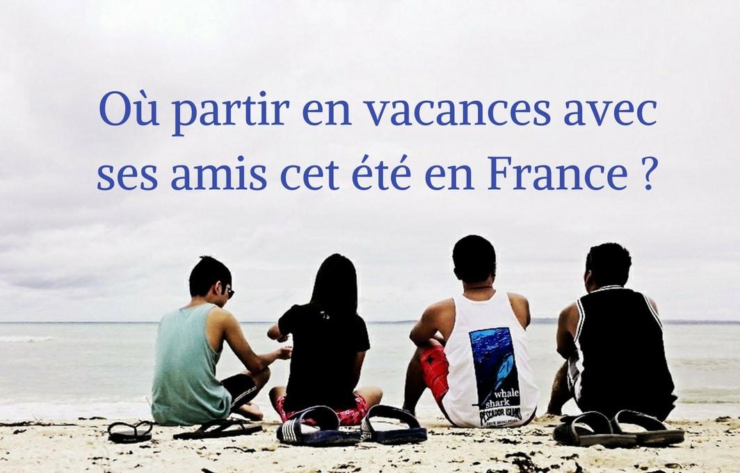 Où partir en vacances en France entre amis ?